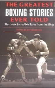 Jeff Silvermann, The Greatest Boxing Stories Ever Told: Thirty Six Incredible Tales from the Ring