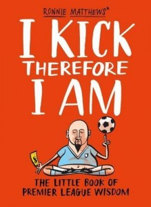 A.Tyers R.Matthews, I Kick Therefore I Am: The Little Book of Premier League Wisdom